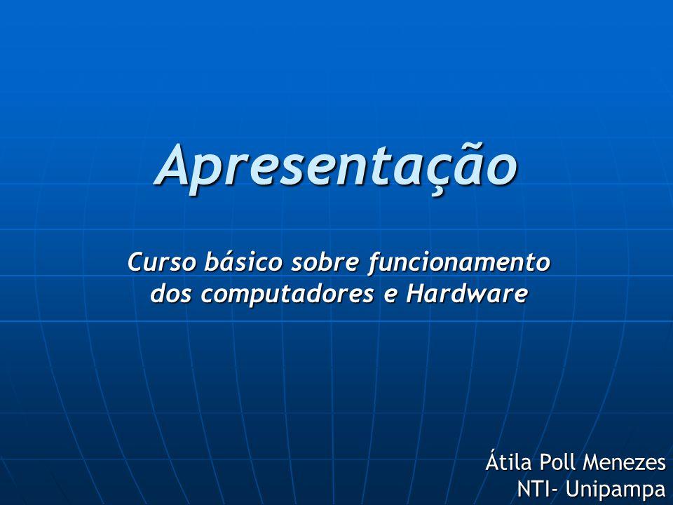 Apresentação Curso básico sobre funcionamento dos computadores e Hardware Átila Poll Menezes NTI- Unipampa