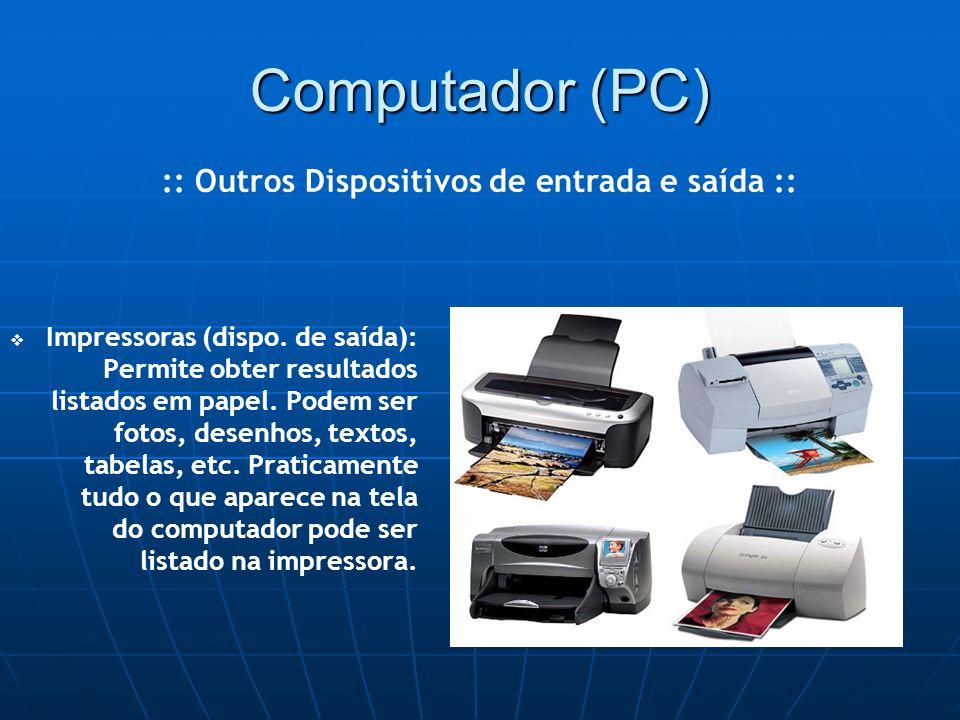 Computador (PC)   Impressoras (dispo. de saída): Permite obter resultados listados em papel.