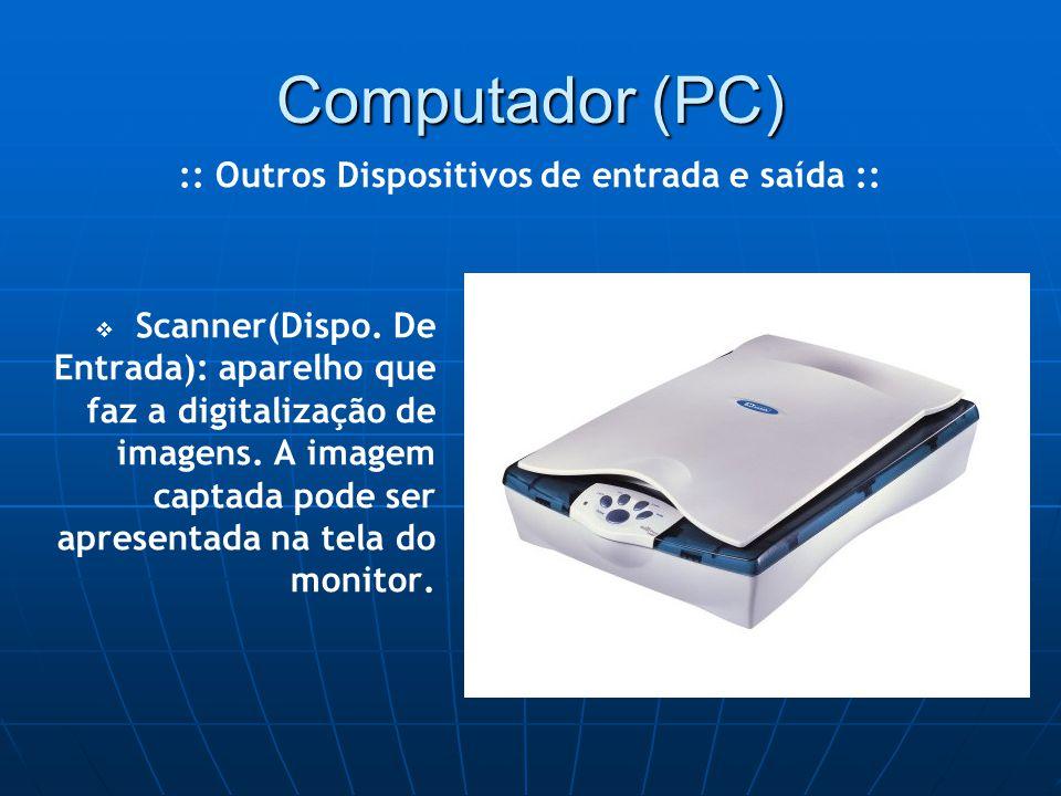 Computador (PC)   Scanner(Dispo. De Entrada): aparelho que faz a digitalização de imagens.