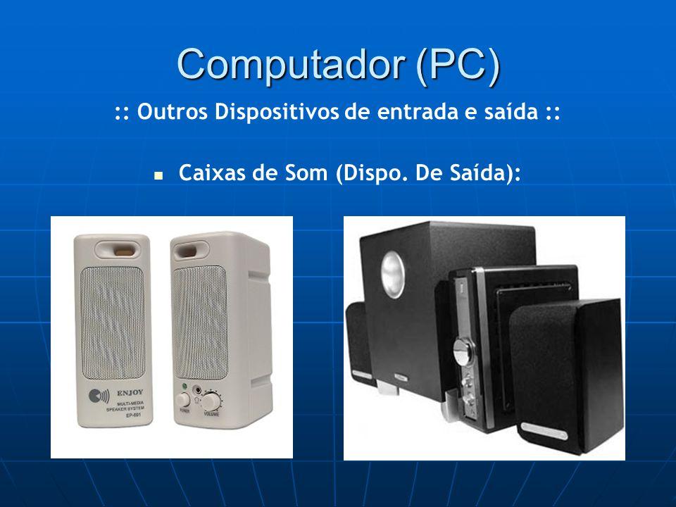 Computador (PC) Caixas de Som (Dispo. De Saída): :: Outros Dispositivos de entrada e saída ::