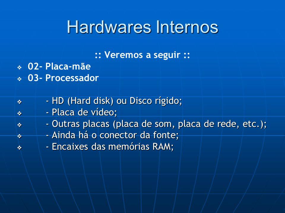 Hardwares Internos :: Veremos a seguir ::   02- Placa-mãe   03- Processador  - HD (Hard disk) ou Disco rígido;  - Placa de vídeo;  - Outras placas (placa de som, placa de rede, etc.);  - Ainda há o conector da fonte;  - Encaixes das memórias RAM;