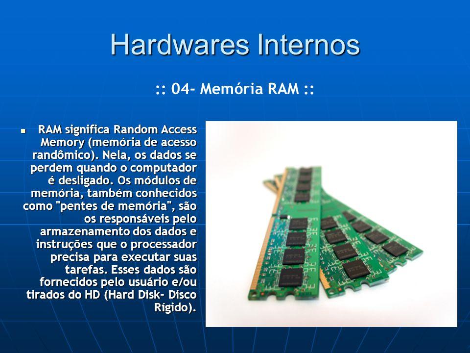 Hardwares Internos RAM significa Random Access Memory (memória de acesso randômico).