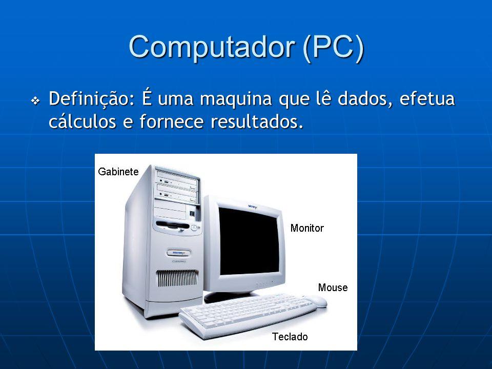 Computador (PC)  Definição: É uma maquina que lê dados, efetua cálculos e fornece resultados.
