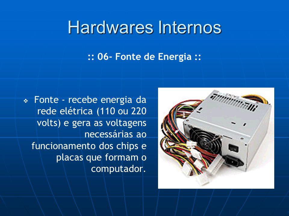 Hardwares Internos   Fonte - recebe energia da rede elétrica (110 ou 220 volts) e gera as voltagens necessárias ao funcionamento dos chips e placas que formam o computador.