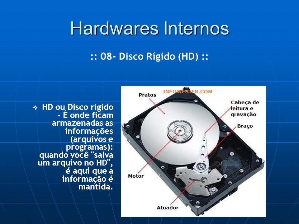 Hardwares Internos   HD ou Disco rígido - É onde ficam armazenadas as informações (arquivos e programas): quando você salva um arquivo no HD , é aqui que a informação é mantida.