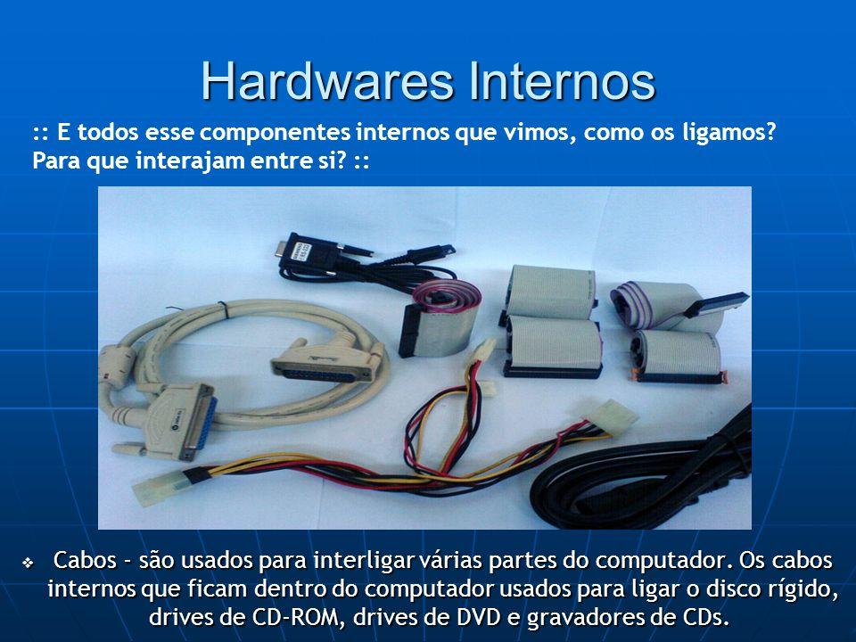 Hardwares Internos  Cabos - são usados para interligar várias partes do computador.
