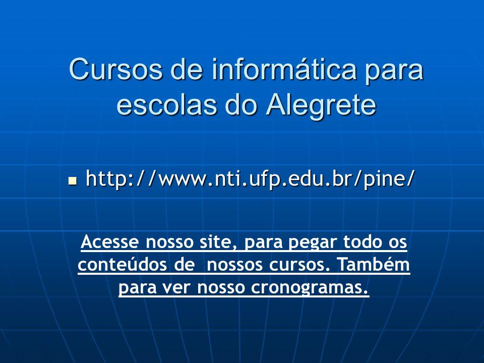 Cursos de informática para escolas do Alegrete http://www.nti.ufp.edu.br/pine/ http://www.nti.ufp.edu.br/pine/ Acesse nosso site, para pegar todo os conteúdos de nossos cursos.
