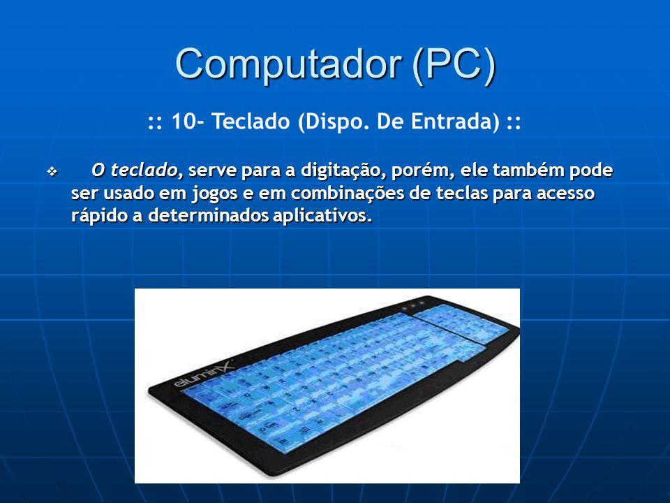 Computador (PC)  O teclado, serve para a digitação, porém, ele também pode ser usado em jogos e em combinações de teclas para acesso rápido a determinados aplicativos.