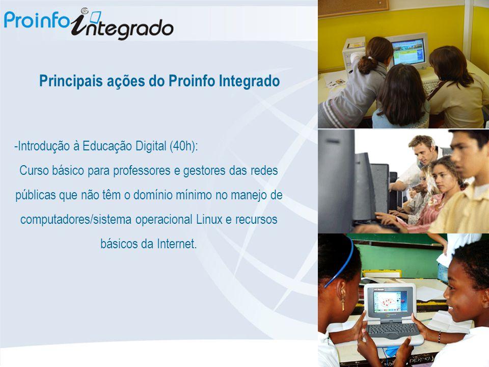 Principais ações do Proinfo Integrado -Introdução à Educação Digital (40h): Curso básico para professores e gestores das redes públicas que não têm o domínio mínimo no manejo de computadores/sistema operacional Linux e recursos básicos da Internet.