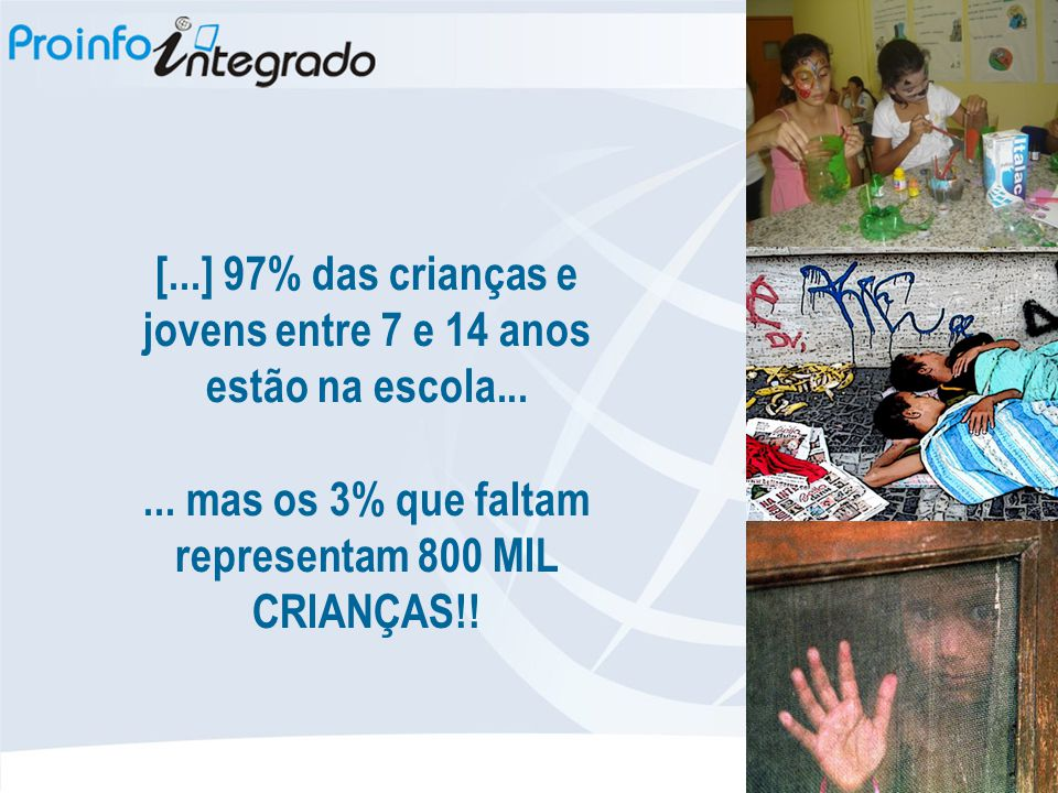 [...] 97% das crianças e jovens entre 7 e 14 anos estão na escola...... mas os 3% que faltam representam 800 MIL CRIANÇAS!!