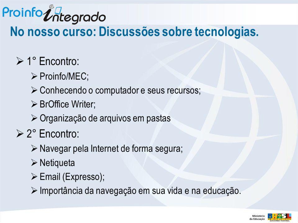 No nosso curso: Discussões sobre tecnologias.  1° Encontro:  Proinfo/MEC;  Conhecendo o computador e seus recursos;  BrOffice Writer;  Organizaçã