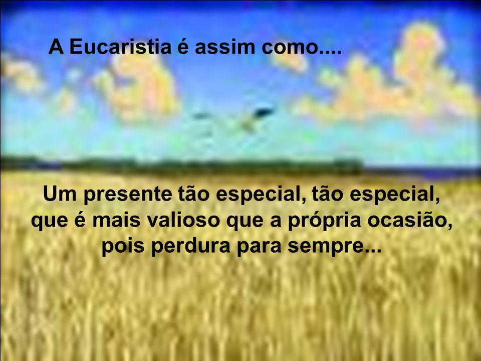 A Eucaristia é assim como.... É como almoçar com um amigo, ali junto, mesmo que não percebamos seu corpo presente...