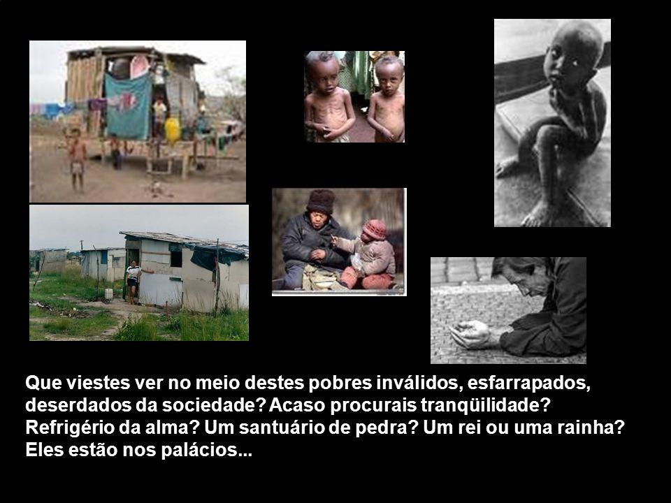 Que viestes ver no meio destes pobres inválidos, esfarrapados, deserdados da sociedade.