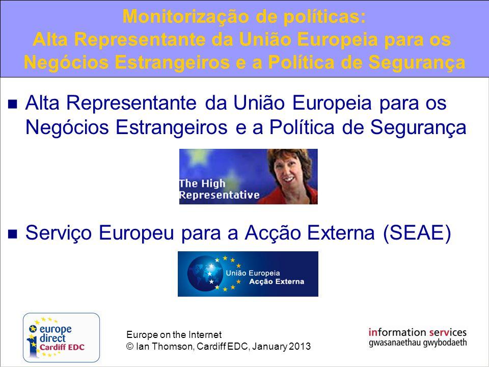 Europe on the Internet © Ian Thomson, Cardiff EDC, January 2013 Alta Representante da União Europeia para os Negócios Estrangeiros e a Política de Segurança Serviço Europeu para a Acção Externa (SEAE) Monitorização de políticas: Alta Representante da União Europeia para os Negócios Estrangeiros e a Política de Segurança