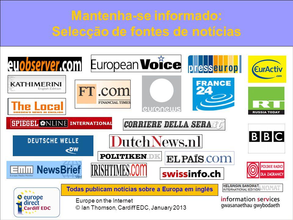 Europe on the Internet © Ian Thomson, Cardiff EDC, January 2013 Mantenha-se informado: Selecção de fontes de notícias Todas publicam notícias sobre a Europa em inglês