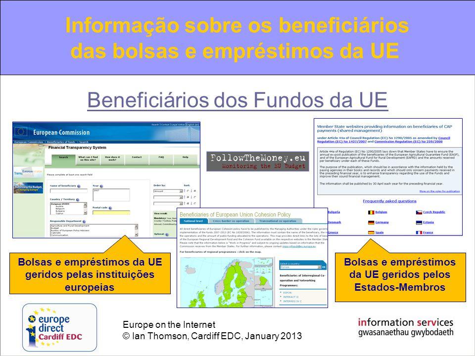 Europe on the Internet © Ian Thomson, Cardiff EDC, January 2013 Beneficiários dos Fundos da UE Bolsas e empréstimos da UE geridos pelas instituições europeias Bolsas e empréstimos da UE geridos pelos Estados-Membros Informação sobre os beneficiários das bolsas e empréstimos da UE