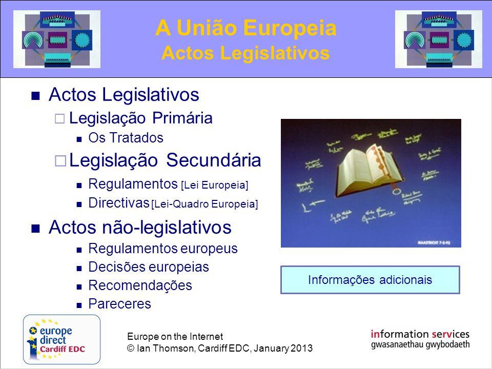Europe on the Internet © Ian Thomson, Cardiff EDC, January 2013 Actos Legislativos  Legislação Primária Os Tratados  Legislação Secundária Regulamentos [Lei Europeia] Directivas [Lei-Quadro Europeia] Actos não-legislativos Regulamentos europeus Decisões europeias Recomendações Pareceres A União Europeia Actos Legislativos Informações adicionais