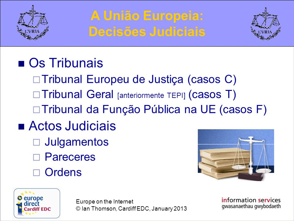 Europe on the Internet © Ian Thomson, Cardiff EDC, January 2013 Os Tribunais  Tribunal Europeu de Justiça (casos C)  Tribunal Geral [anteriormente T