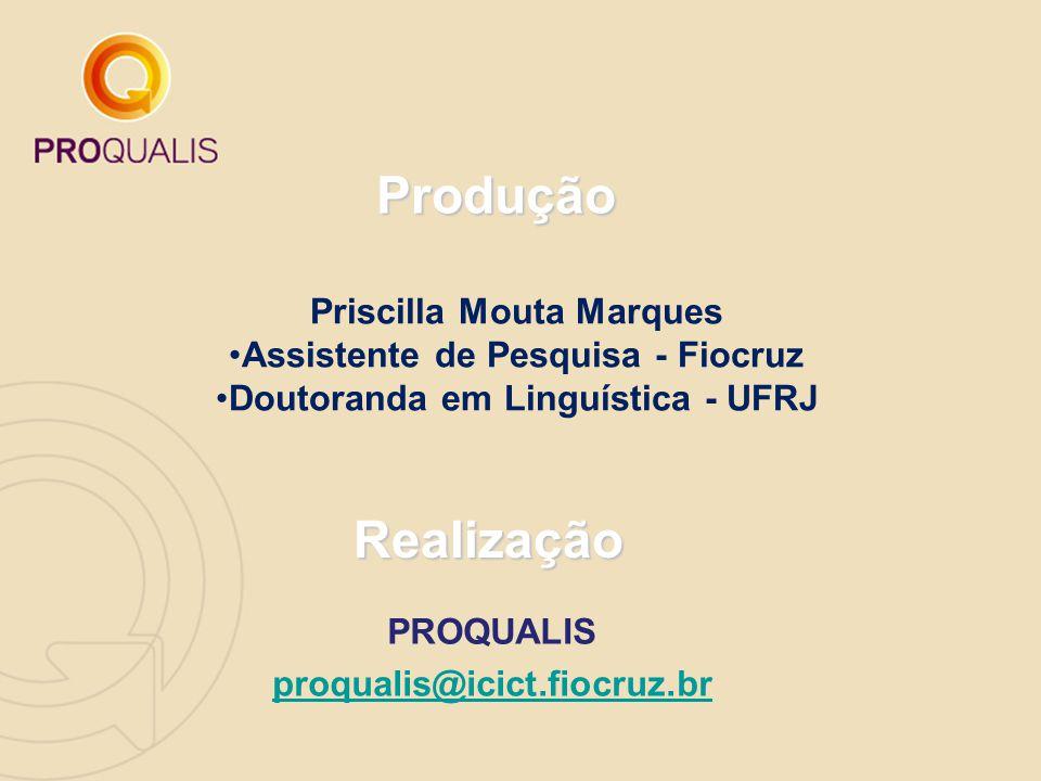 Priscilla Mouta Marques Assistente de Pesquisa - Fiocruz Doutoranda em Linguística - UFRJ Produção Realização PROQUALIS proqualis@icict.fiocruz.br