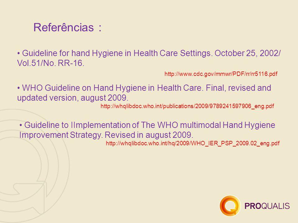 Referências : Guideline for hand Hygiene in Health Care Settings. October 25, 2002/ Vol.51/No. RR-16. http://www.cdc.gov/mmwr/PDF/rr/rr5116.pdf WHO Gu
