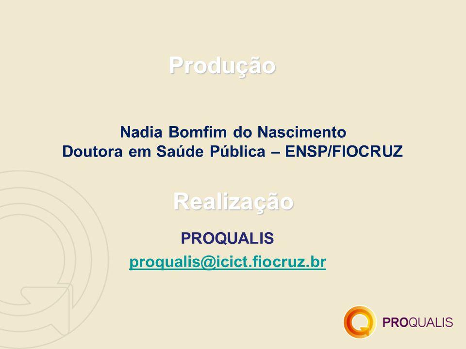 Produção Realização PROQUALIS proqualis@icict.fiocruz.br Nadia Bomfim do Nascimento Doutora em Saúde Pública – ENSP/FIOCRUZ