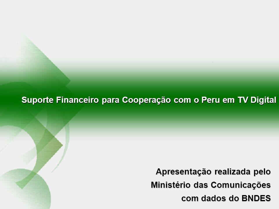 Suporte Financeiro para Cooperação com o Peru em TV Digital Apresentação realizada pelo Ministério das Comunicações com dados do BNDES