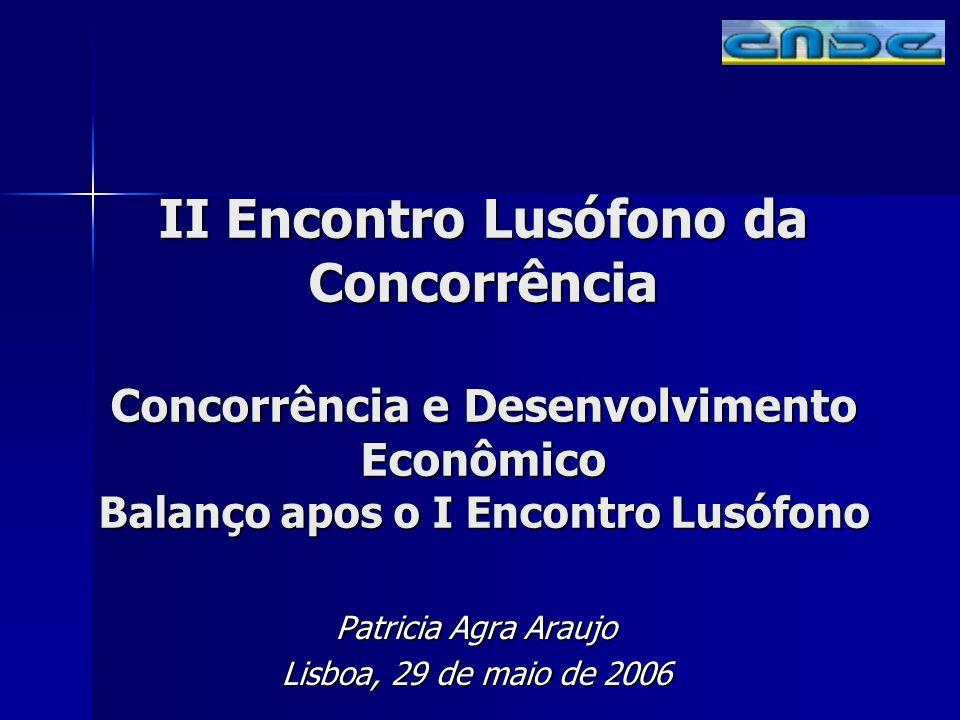 II Encontro Lusófono da Concorrência Concorrência e Desenvolvimento Econômico Balanço apos o I Encontro Lusófono Patricia Agra Araujo Lisboa, 29 de maio de 2006