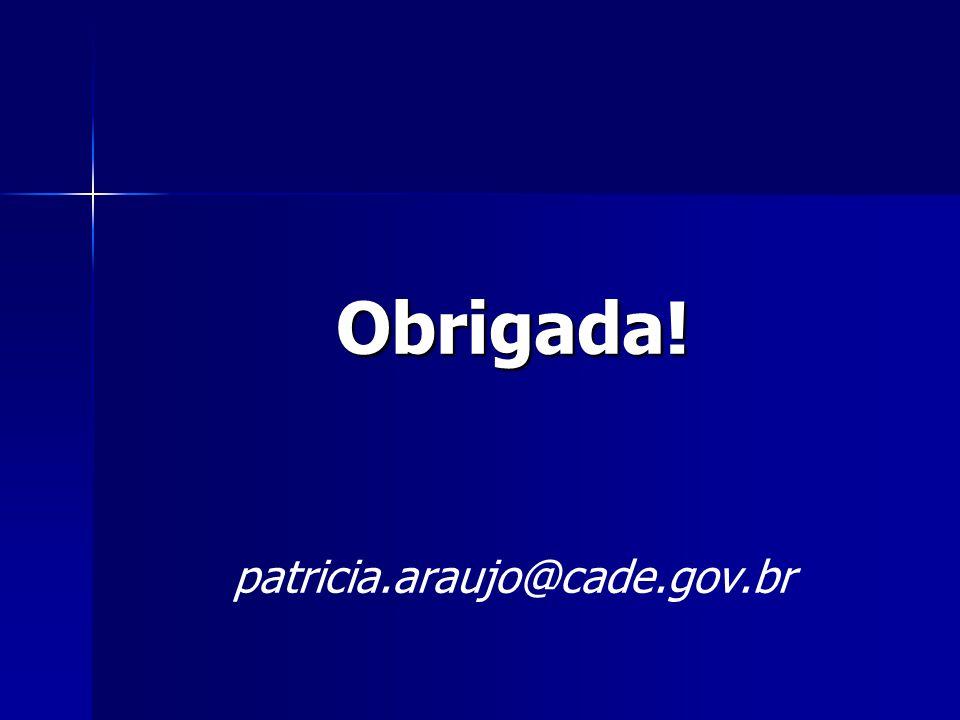 Obrigada! patricia.araujo@cade.gov.br