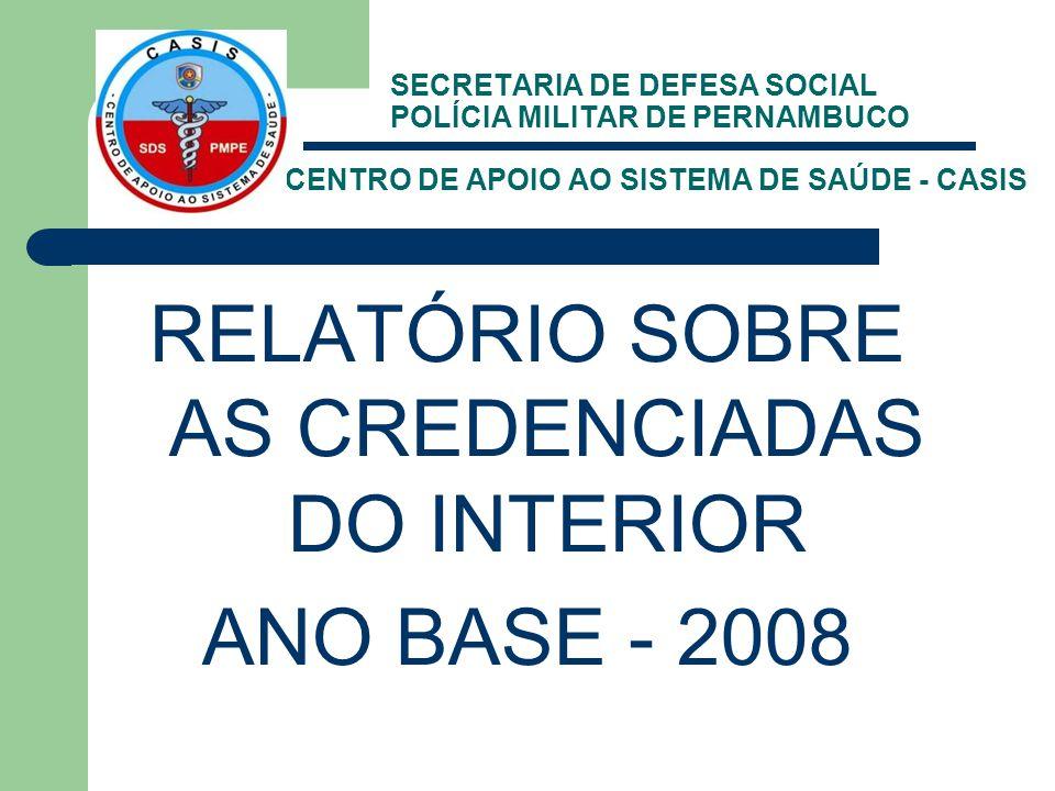 SECRETARIA DE DEFESA SOCIAL POLÍCIA MILITAR DE PERNAMBUCO CENTRO DE APOIO AO SISTEMA DE SAÚDE - CASIS RELATÓRIO SOBRE AS CREDENCIADAS DO INTERIOR ANO BASE - 2008