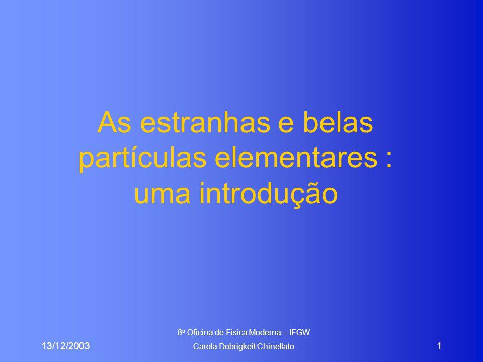 13/12/2003 8 a Oficina de Fisica Moderna – IFGW Carola Dobrigkeit Chinellato 1 As estranhas e belas partículas elementares : uma introdução