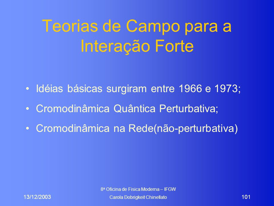 13/12/2003 8 a Oficina de Fisica Moderna – IFGW Carola Dobrigkeit Chinellato 101 Teorias de Campo para a Interação Forte Idéias básicas surgiram entre
