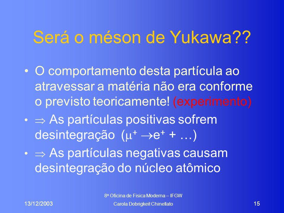 13/12/2003 8 a Oficina de Fisica Moderna – IFGW Carola Dobrigkeit Chinellato 15 Será o méson de Yukawa?? O comportamento desta partícula ao atravessar