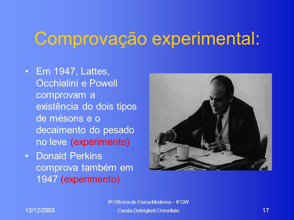 13/12/2003 8 a Oficina de Fisica Moderna – IFGW Carola Dobrigkeit Chinellato 17 Comprovação experimental: Em 1947, Lattes, Occhialini e Powell comprovam a existência do dois tipos de mésons e o decaimento do pesado no leve (experimento) Donald Perkins comprova também em 1947 (experimento)