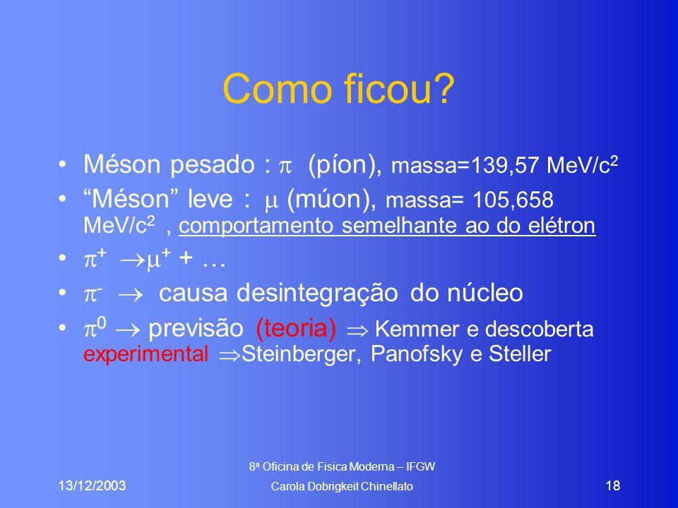 "13/12/2003 8 a Oficina de Fisica Moderna – IFGW Carola Dobrigkeit Chinellato 18 Como ficou? Méson pesado :  (píon), massa=139,57 MeV/c 2 ""Méson"" leve"