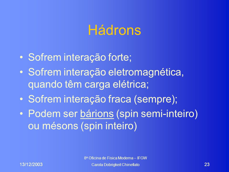 13/12/2003 8 a Oficina de Fisica Moderna – IFGW Carola Dobrigkeit Chinellato 23 Hádrons Sofrem interação forte; Sofrem interação eletromagnética, quando têm carga elétrica; Sofrem interação fraca (sempre); Podem ser bárions (spin semi-inteiro) ou mésons (spin inteiro)