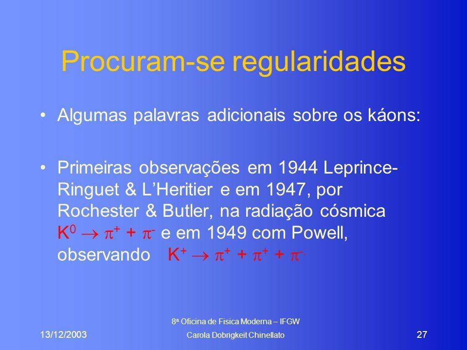 13/12/2003 8 a Oficina de Fisica Moderna – IFGW Carola Dobrigkeit Chinellato 27 Procuram-se regularidades Algumas palavras adicionais sobre os káons: Primeiras observações em 1944 Leprince- Ringuet & L'Heritier e em 1947, por Rochester & Butler, na radiação cósmica K 0   + +  - e em 1949 com Powell, observando K +   + +  + +  -.