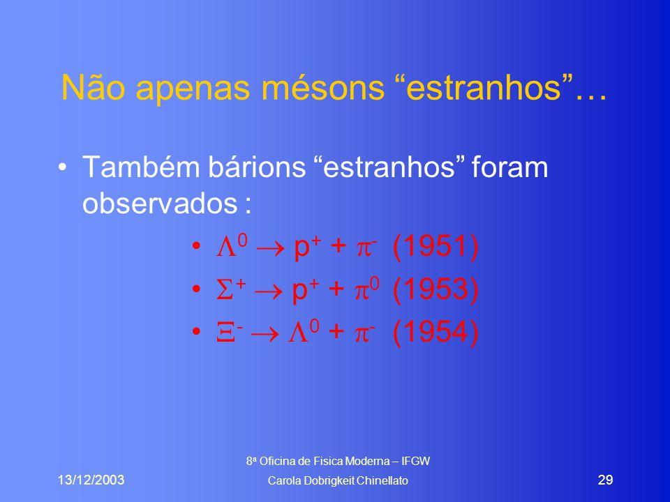 13/12/2003 8 a Oficina de Fisica Moderna – IFGW Carola Dobrigkeit Chinellato 29 Não apenas mésons estranhos … Também bárions estranhos foram observados :  0  p + +  - (1951)  +  p + +  0 (1953)  -   0 +  - (1954)