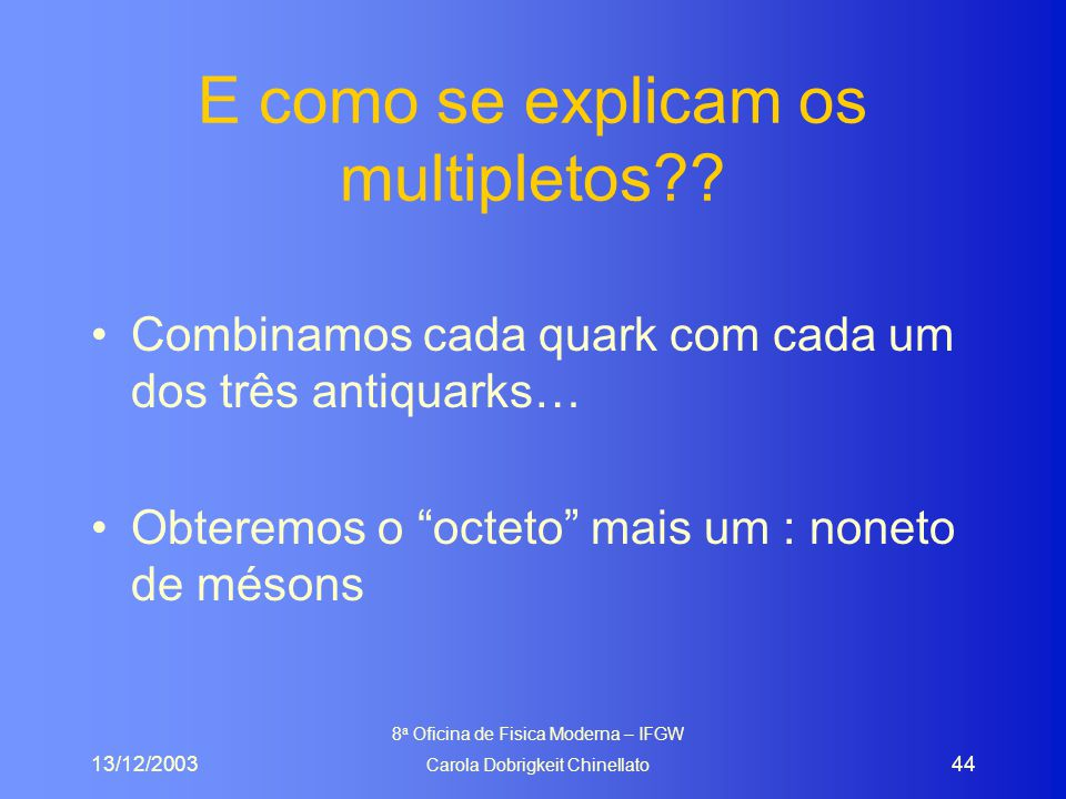 13/12/2003 8 a Oficina de Fisica Moderna – IFGW Carola Dobrigkeit Chinellato 44 E como se explicam os multipletos?? Combinamos cada quark com cada um