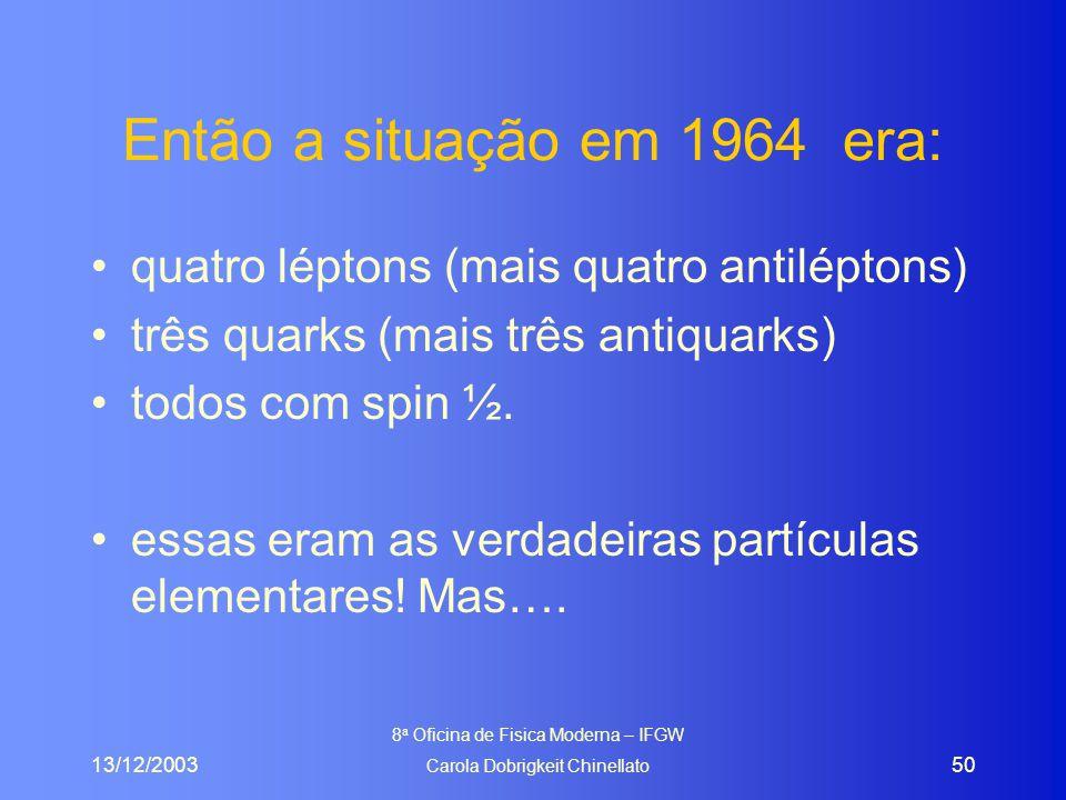 13/12/2003 8 a Oficina de Fisica Moderna – IFGW Carola Dobrigkeit Chinellato 50 Então a situação em 1964 era: quatro léptons (mais quatro antiléptons) três quarks (mais três antiquarks) todos com spin ½.