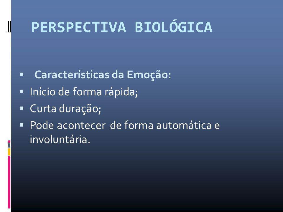 PERSPECTIVA BIOLÓGICA  Características da Emoção:  Início de forma rápida;  Curta duração;  Pode acontecer de forma automática e involuntária.