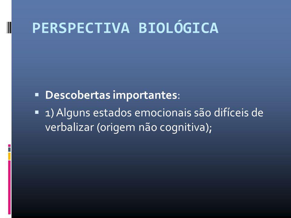 PERSPECTIVA BIOLÓGICA  Descobertas importantes:  1) Alguns estados emocionais são difíceis de verbalizar (origem não cognitiva);