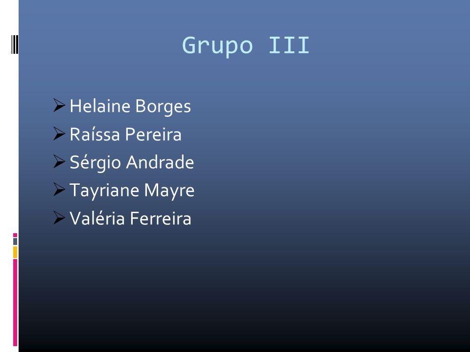 Grupo III  Helaine Borges  Raíssa Pereira  Sérgio Andrade  Tayriane Mayre  Valéria Ferreira