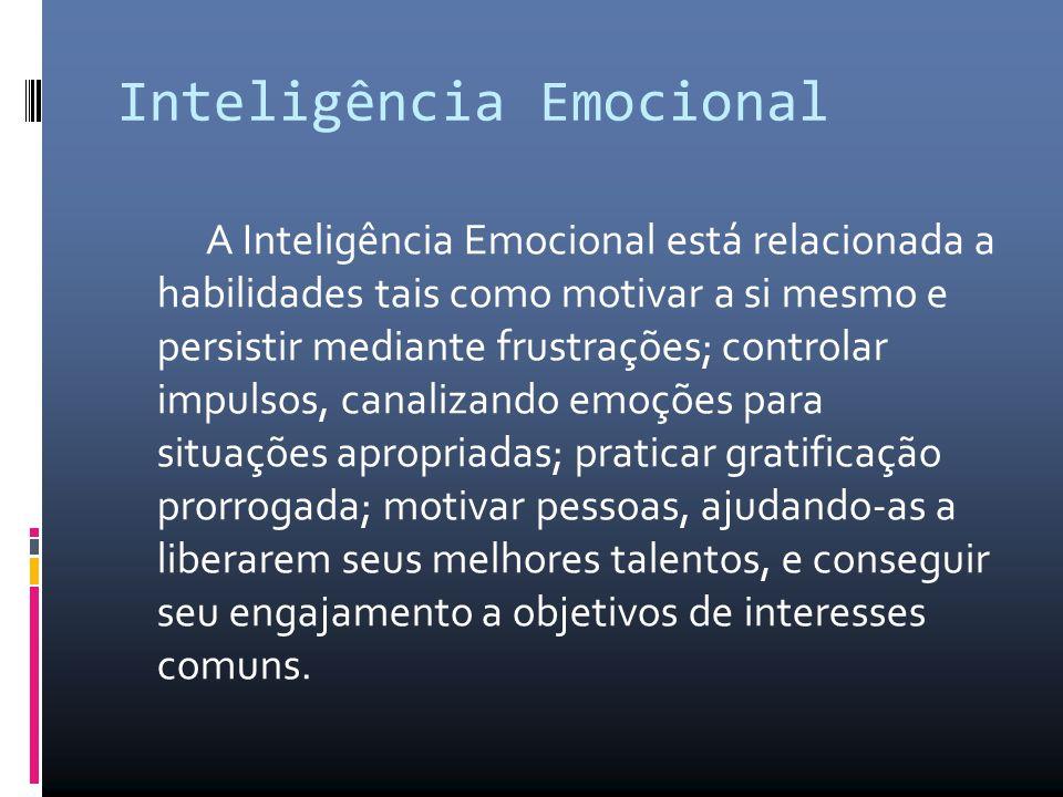 Inteligência Emocional A Inteligência Emocional está relacionada a habilidades tais como motivar a si mesmo e persistir mediante frustrações; controla