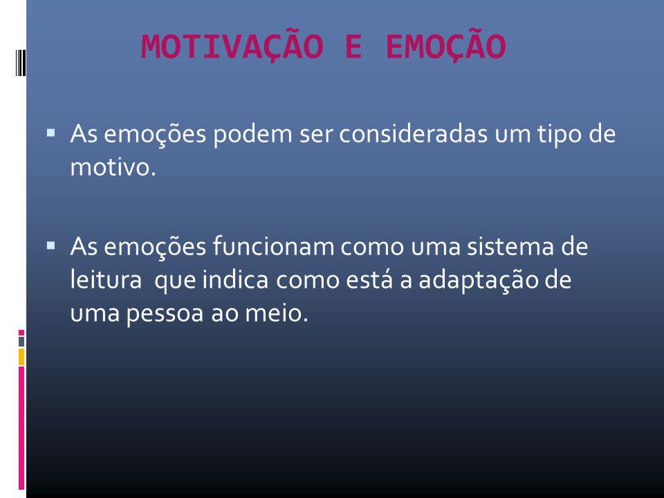 MOTIVAÇÃO E EMOÇÃO  As emoções podem ser consideradas um tipo de motivo.  As emoções funcionam como uma sistema de leitura que indica como está a ad