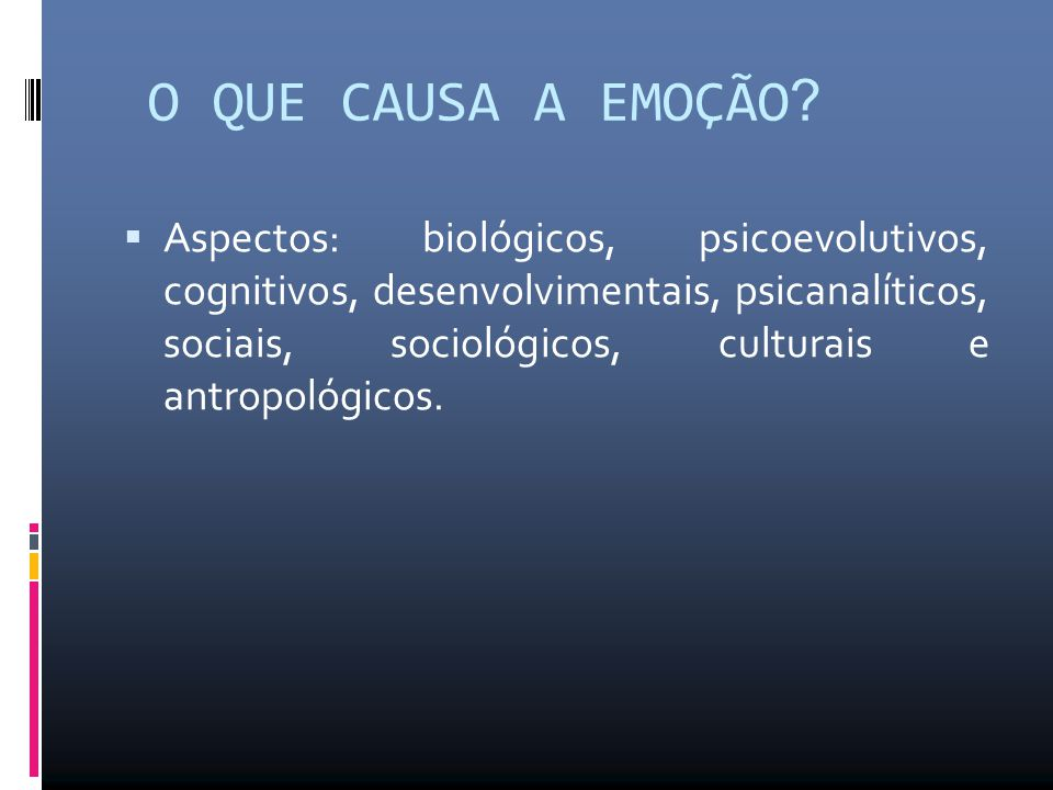 O QUE CAUSA A EMOÇÃO ?  Aspectos: biológicos, psicoevolutivos, cognitivos, desenvolvimentais, psicanalíticos, sociais, sociológicos, culturais e antr