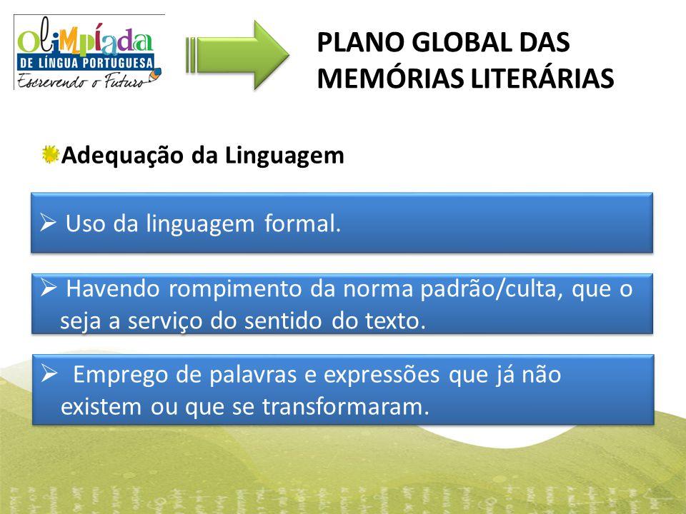 PLANO GLOBAL DAS MEMÓRIAS LITERÁRIAS  Uso da linguagem formal.  Havendo rompimento da norma padrão/culta, que o seja a serviço do sentido do texto.
