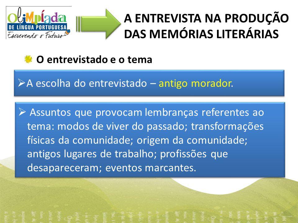 O entrevistado e o tema A ENTREVISTA NA PRODUÇÃO DAS MEMÓRIAS LITERÁRIAS  A escolha do entrevistado – antigo morador.  Assuntos que provocam lembran