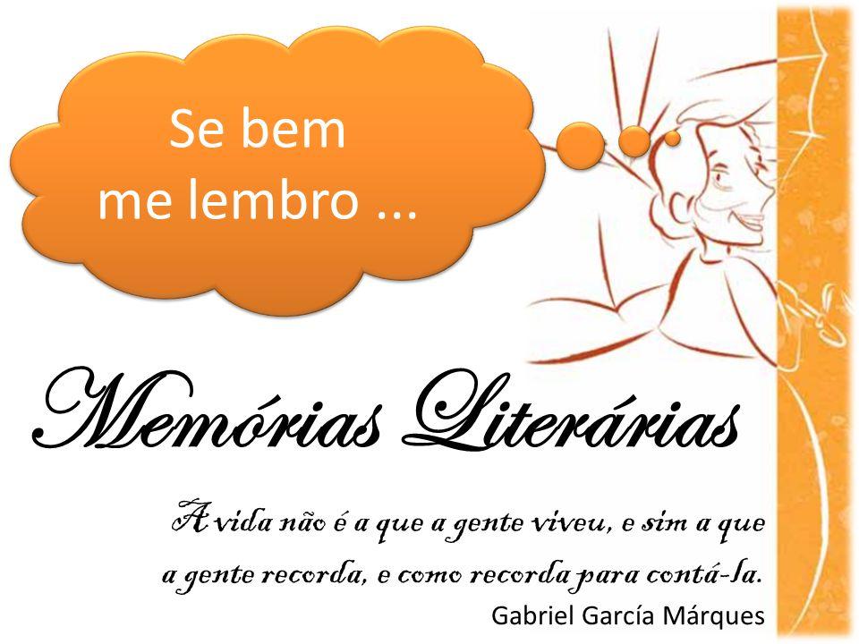 Memórias Literárias Se bem me lembro... Se bem me lembro... A vida não é a que a gente viveu, e sim a que a gente recorda, e como recorda para contá-l