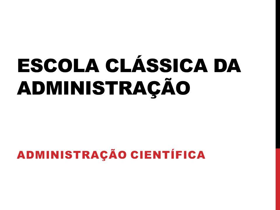 ESCOLA CLÁSSICA DA ADMINISTRAÇÃO ADMINISTRAÇÃO CIENTÍFICA