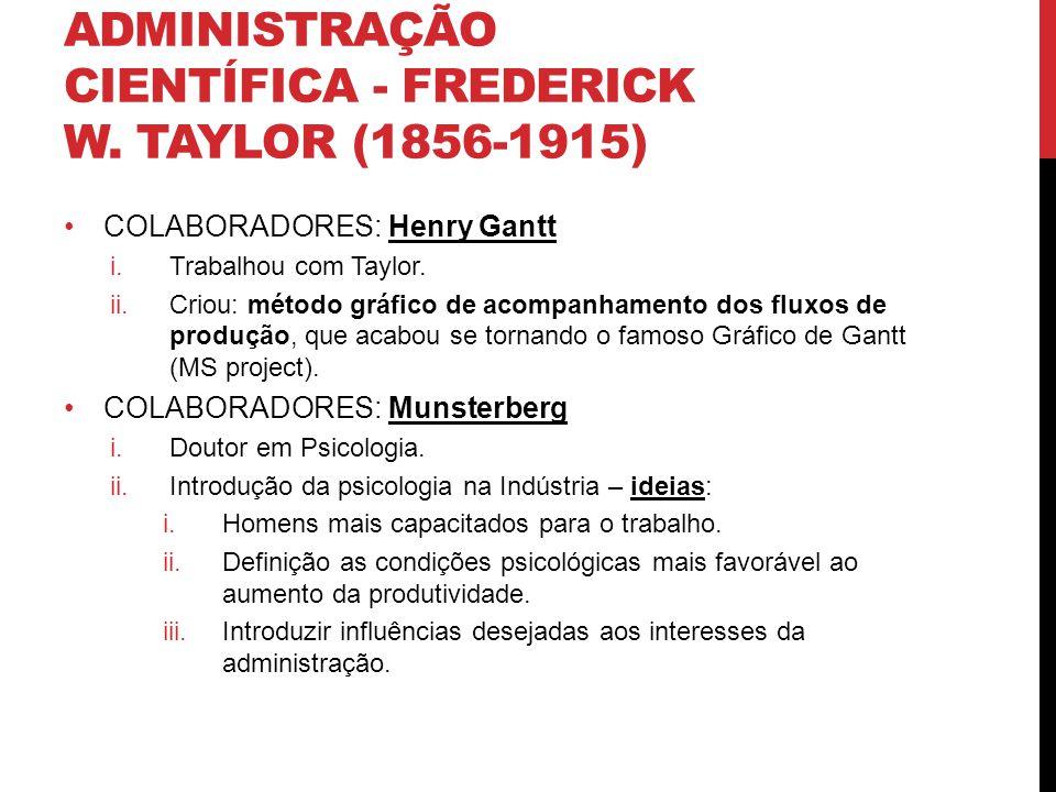 ADMINISTRAÇÃO CIENTÍFICA - FREDERICK W. TAYLOR (1856-1915) COLABORADORES: Henry Gantt i.Trabalhou com Taylor. ii.Criou: método gráfico de acompanhamen
